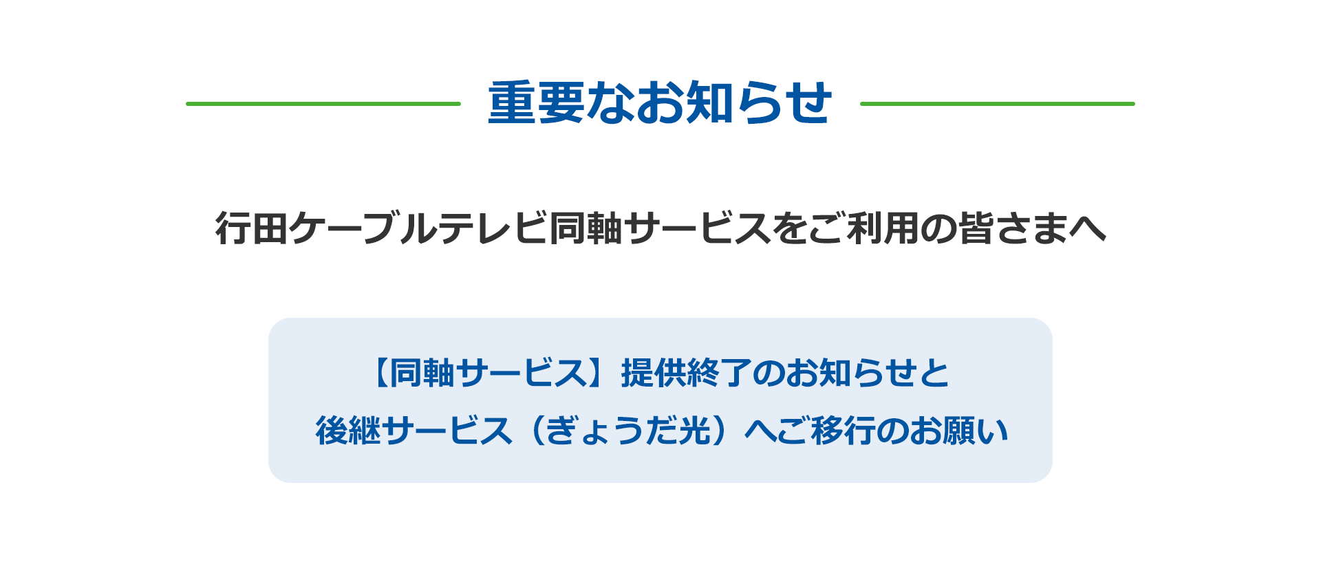 重要なお知らせ 行田ケーブルテレビ同軸サービスをご利用の皆さまへ 【同軸サービス】提供終了のお知らせと 後継サービス(ぎょうだ光)へご移行のお願い